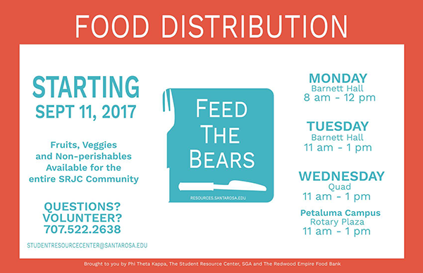 Food Distribution, Feed The Bears, Starting September 11th, 2017, Fruits, veggies, and non-perishables available for the entire SRJC community, Questions? Volunteer? 707-522-2638, studentresourcescenter@santarosa.edu, website: resources.santarosa.edu, Times, Locations: Monday, Barnett Hall 8am to 12pm, Tuesday, Barnett Hall 11am-1pm, Wednesday, Quad 11am-1pm, Petaluma Campus: Rotary Plaza 11am-1pm.